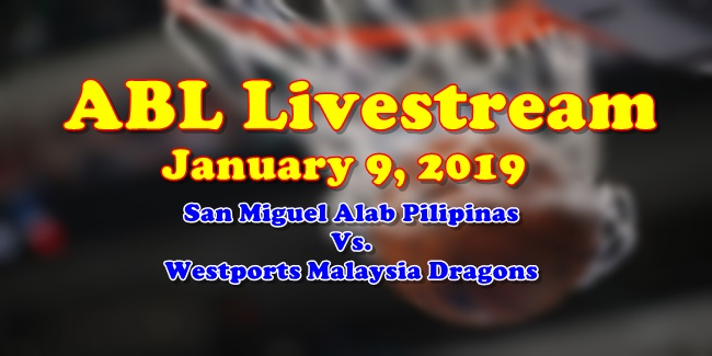 ABL Livestream January 9, 2019 San Miguel Alab Pilipinas Vs Westports Malaysia Dragons