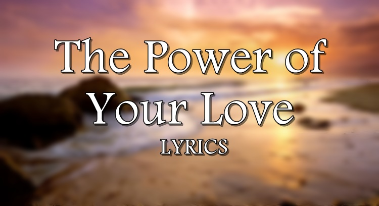 The Power of Your Love Lyrics