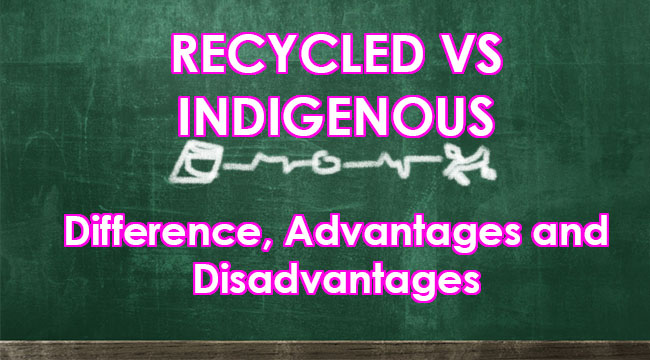 RECYCLED VS INDIGENOUS