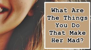 BOYFRIEND TIPS – What Are The Things You Do That Make Her Mad?