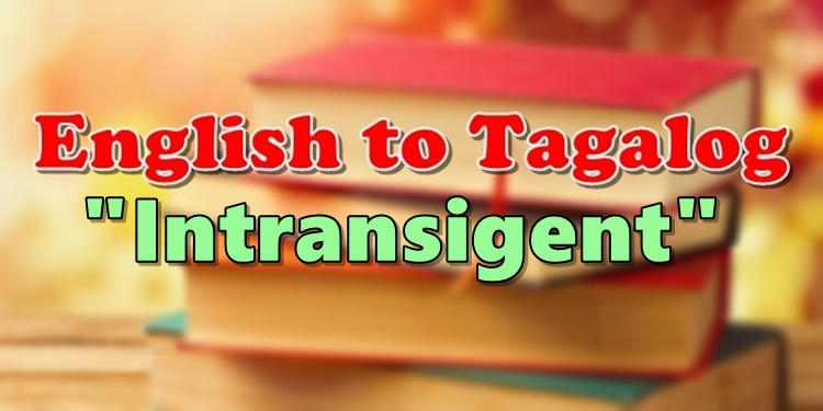 Translate English To Tagalog Intransigent
