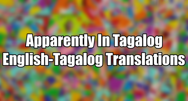 Apparently In Tagalog - English To Tagalog Translations