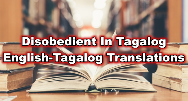 Disobedient In Tagalog – English To Tagalog Translations