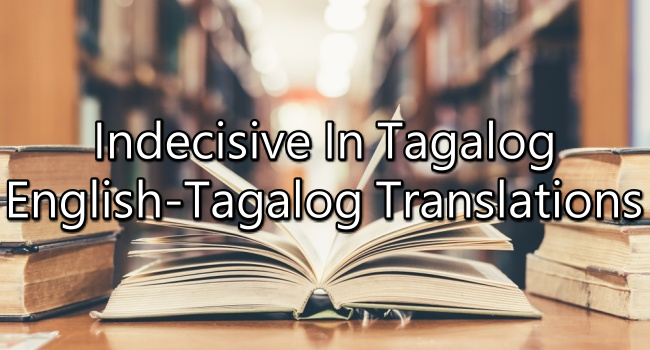 Indecisive In Tagalog - English To Tagalog Translations