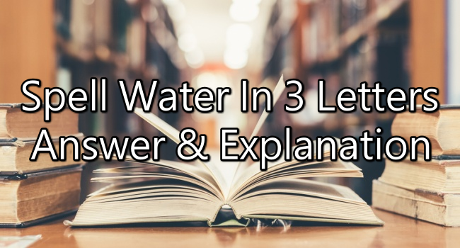 Spell Water In 3 Letters - Riddle Answer And Explanation