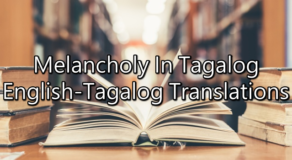Melancholy In Tagalog – English To Tagalog Translations