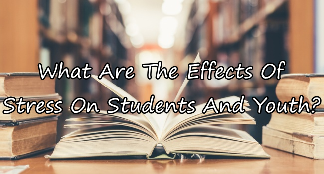 Effects Of Stress On The Youth, Students, And More
