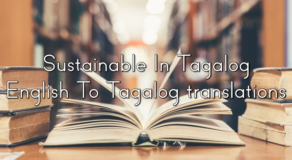 Sustainable In Tagalog – English To Tagalog translations