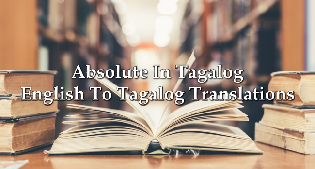 Absolute In Tagalog – English To Tagalog Translations