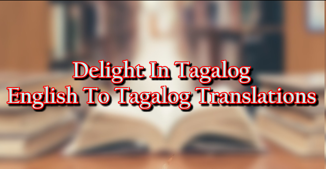 Delight In Tagalog – English To Tagalog Translations