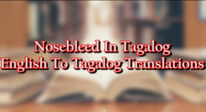 Nosebleed In Tagalog – English To Tagalog Translations