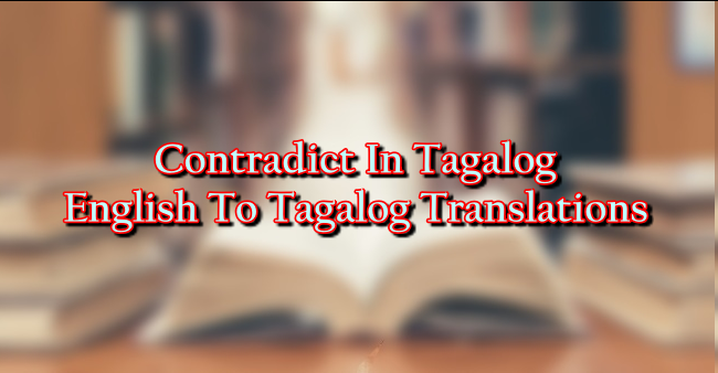 Contradict In Tagalog – English To Tagalog Translations