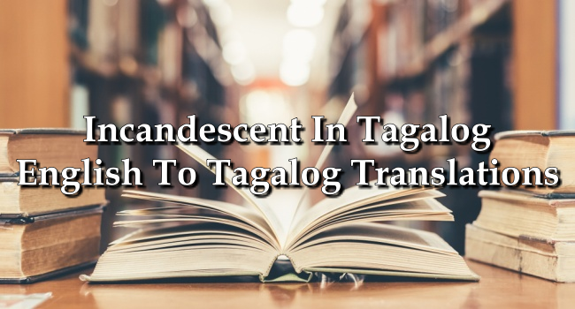 Incandescent In Tagalog – English To Tagalog Translations