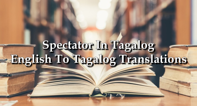 Spectator In Tagalog – English To Tagalog Translations