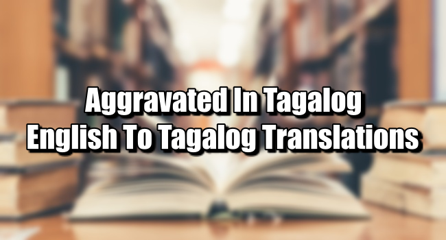 Aggravated In Tagalog – English To Tagalog Translations