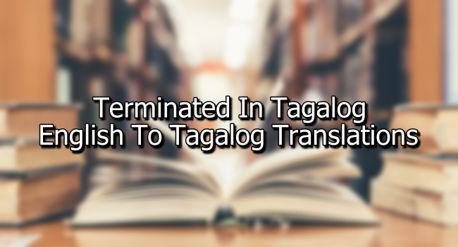 Terminated In Tagalog – English To Tagalog Translations