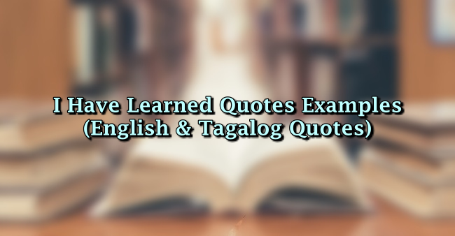 I Have Learned Quotes Examples (English & Tagalog Quotes)